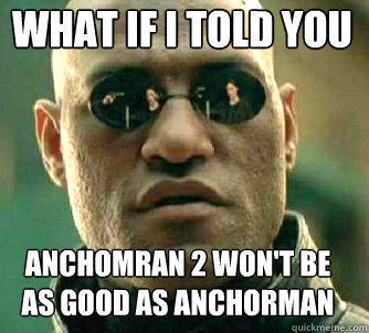 what if i told you anchomran 2 wont be as good as anchorman - Matrix Morpheus