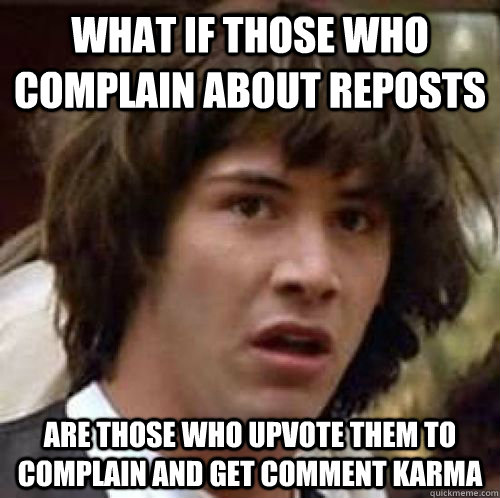 what if those who complain about reposts are those who upvot - Conspiracy Keanu