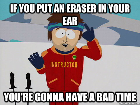 if you put an eraser in your ear youre gonna have a bad tim - DNR south park