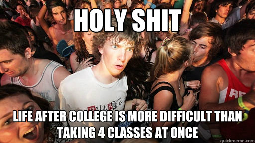 holy shit life after college is more difficult than taking 4 - Sudden Clarity Clarence