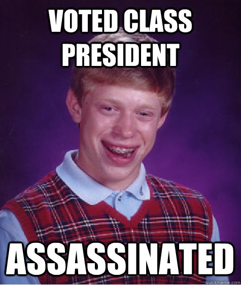 voted class president assassinated - BAD LUCK BRIAN