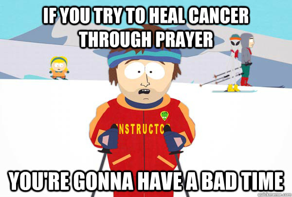 if you try to heal cancer through prayer youre gonna have a - Super Cool Ski Instructor