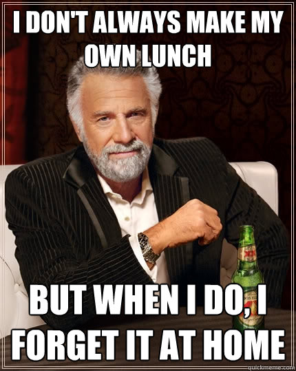 i dont always make my own lunch but when i do i forget it  - The Most Interesting Man In The World