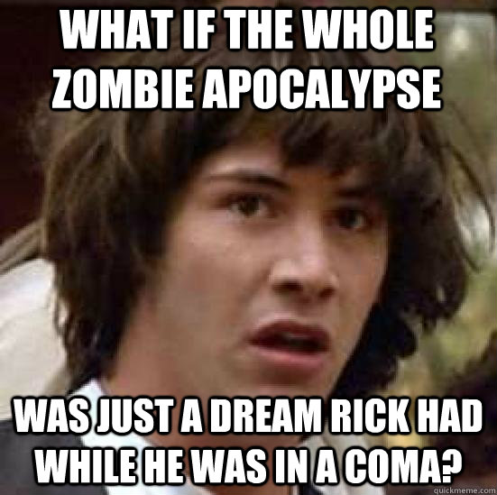 what if the whole zombie apocalypse was just a dream rick ha - conspiracy keanu