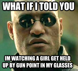 what if i told you im watching a girl get held up by gun poi - Matrix Morpheus