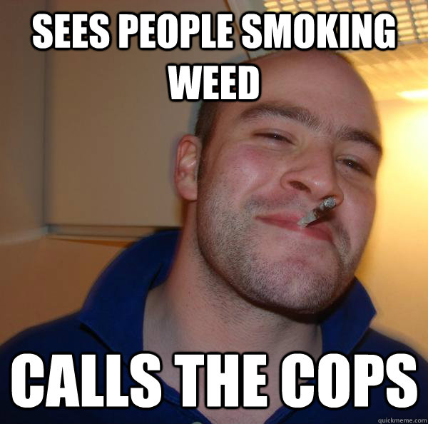 sees people smoking weed calls the cops - Good Guy Greg