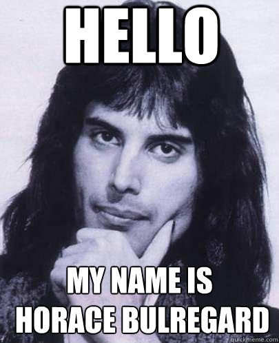 hello my name is horace bulregard - Good Guy Freddie Mercury
