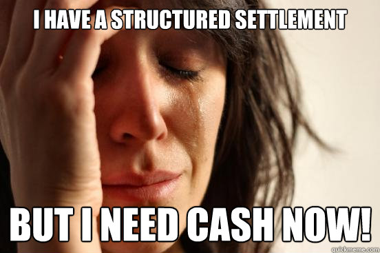 i have a structured settlement but i need cash now - First World Problems