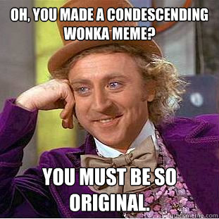 oh you made a condescending wonka meme you must be so orig - Condescending Wonka