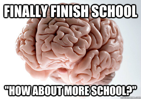 finally finish school how about more school - Scumbag Brain