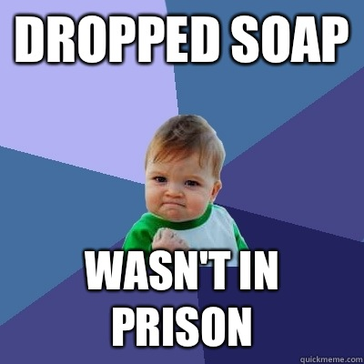 Dropped soap Wasnt in prison  - Success Kid