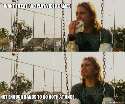 want to eat and play video games not enough hands to do both - First World Stoner Problems