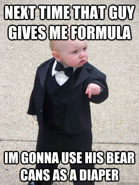 next time that guy gives me formula im gonna use his bear ca - Baby Godfather