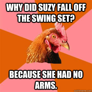 why did suzy fall off the swing set because she had no arms - Anti-Joke Chicken
