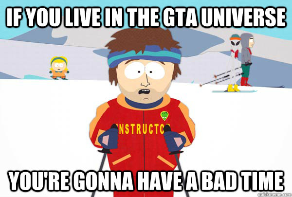 if you live in the gta universe youre gonna have a bad time - Super Cool Ski Instructor