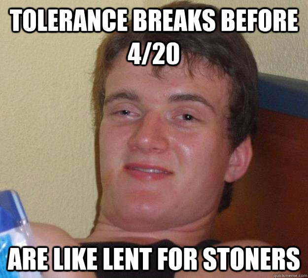tolerance breaks before 420 are like lent for stoners - 10 Guy