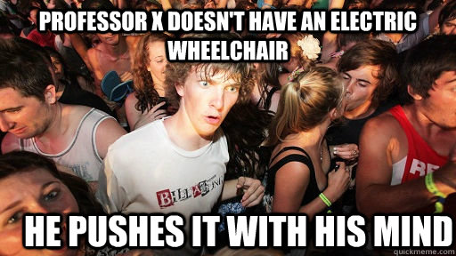 professor x doesnt have an electric wheelchair he pushes it - Sudden Clarity Clarence
