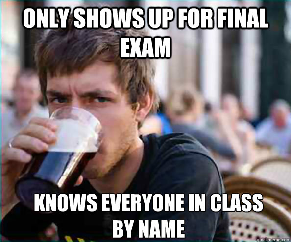 only shows up for final exam knows everyone in class by nam - Lazy College Senior