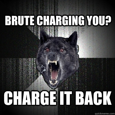 brute charging you charge it back - Insanity Wolf