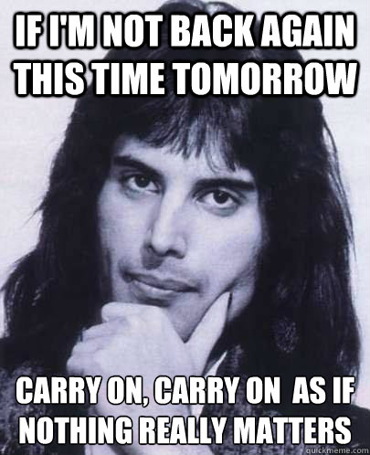 if im not back again this time tomorrow carry on carry on  - Good Guy Freddie Mercury