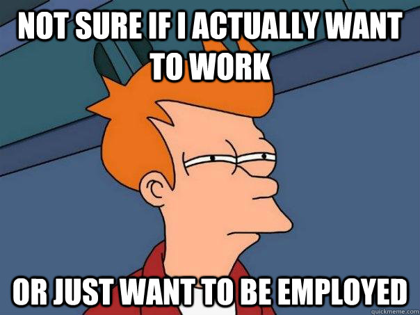 not sure if i actually want to work or just want to be emplo - Futurama Fry