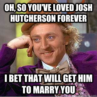 oh so youve loved josh hutcherson forever i bet that will  - Condescending Wonka