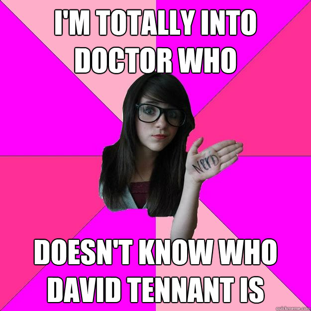 im totally into doctor who doesnt know who david tennant i - Idiot Nerd Girl