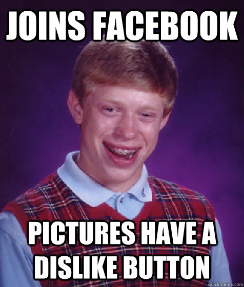 joins facebook pictures have a dislike button - Bad Luck Brian