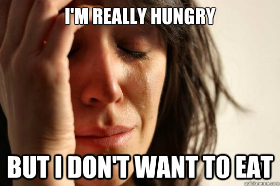 im really hungry but i dont want to eat - First World Problems