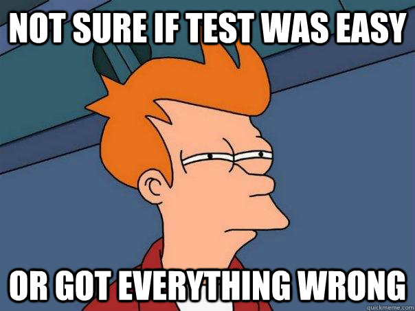 not sure if test was easy or got everything wrong - Futurama Fry