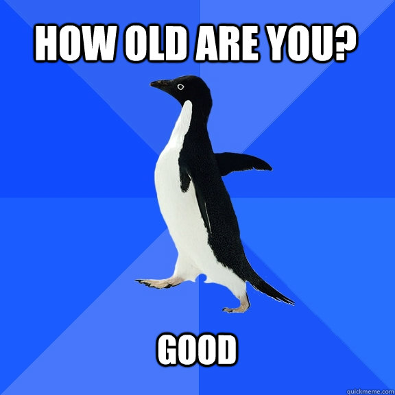 how old are you good  - Socially Awkward Penguin