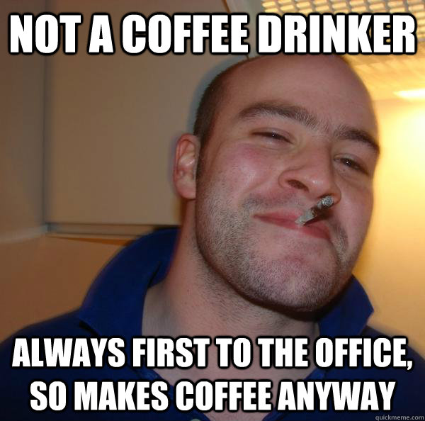 not a coffee drinker always first to the office so makes co - Good Guy Greg