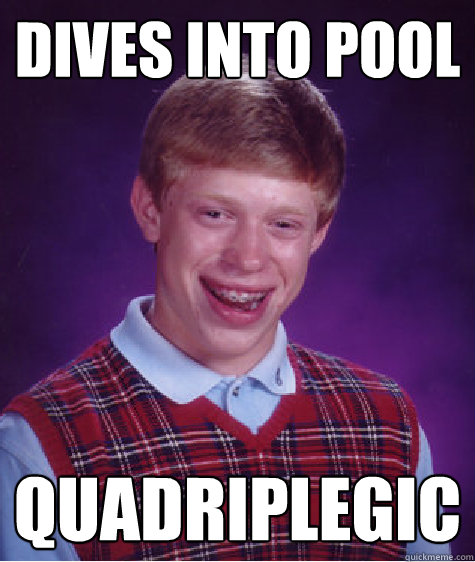 dives into pool quadriplegic  - Bad Luck Brian