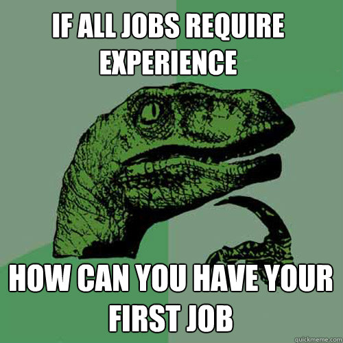 if all jobs require experience how can you have your first j - Philosoraptor