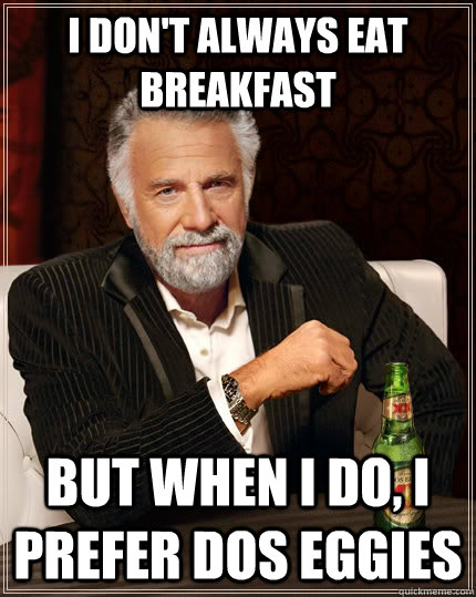 i dont always eat breakfast but when i do i prefer dos egg - The Most Interesting Man In The World