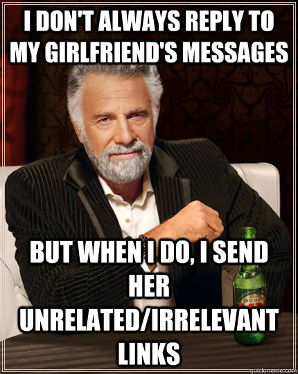 i dont always reply to my girlfriends messages but when i  - The Most Interesting Man In The World