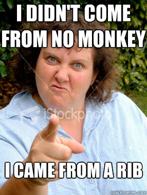 i didnt come from no monkey i came from a rib - Defensive Fat Woman