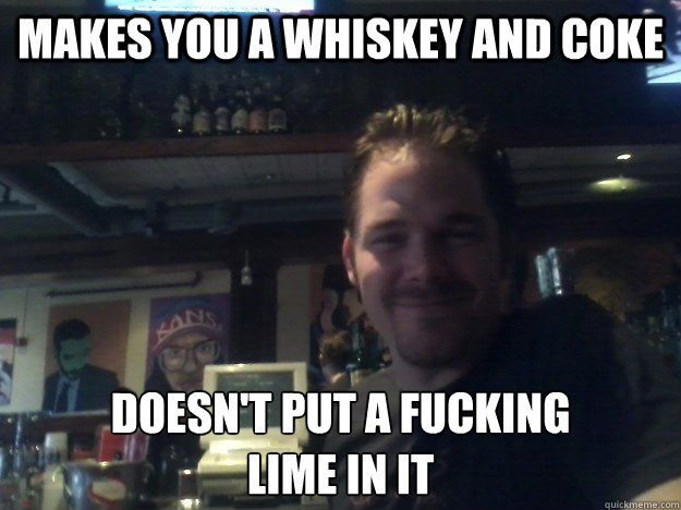 makes you a whiskey and coke doesnt put a fucking lime in i - Good Guy Bartender