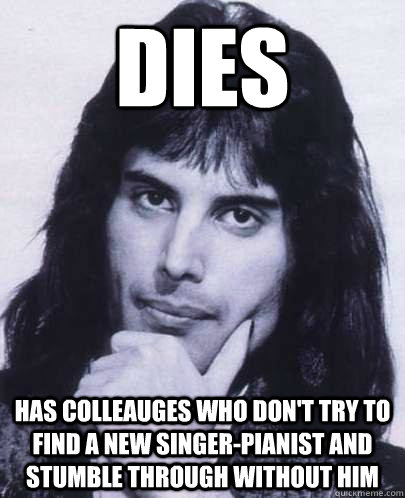 dies has colleauges who dont try to find a new singerpiani - Good Guy Freddie Mercury