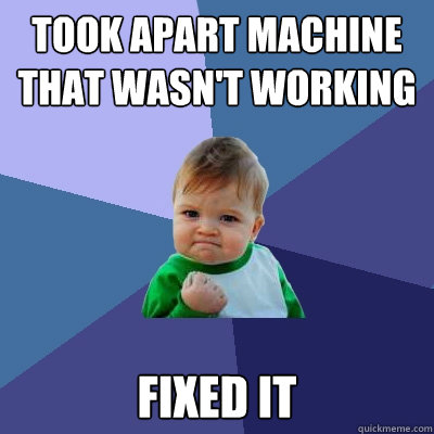 took apart machine that wasnt working fixed it - Success Kid