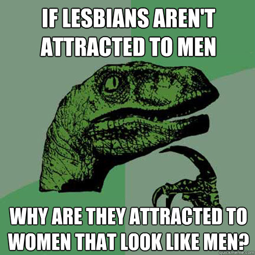 if lesbians arent attracted to men why are they attracted t - Philosoraptor