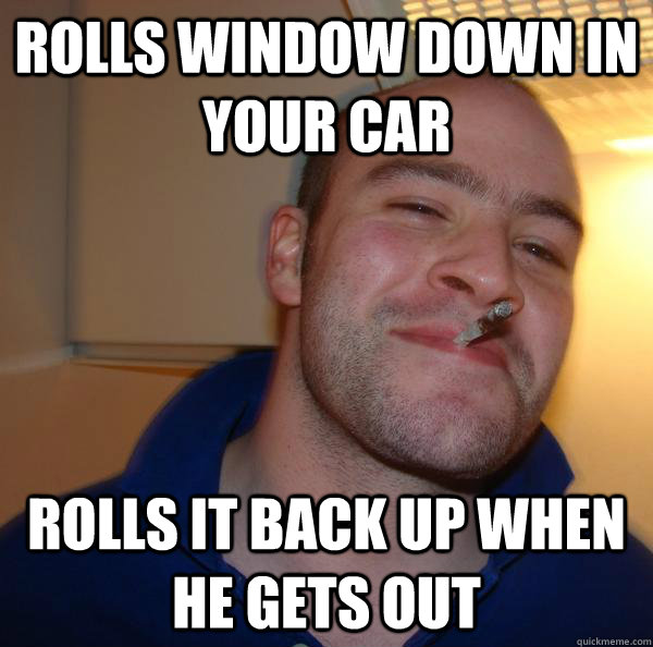 rolls window down in your car rolls it back up when he gets  - Good Guy Greg