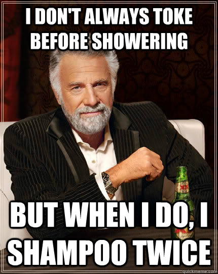 i dont always toke before showering but when i do i shampo - The Most Interesting Man In The World