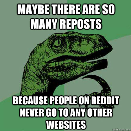 maybe there are so many reposts because people on reddit nev - Philosoraptor