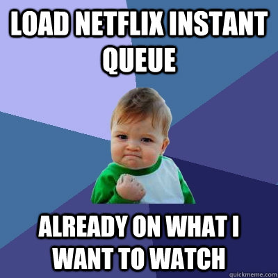 load netflix instant queue already on what i want to watch - Success Kid