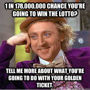 1 in 178000000 chance youre going to win the lotto tell  - Creepy Wonka