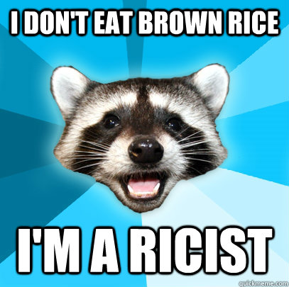 i dont eat brown rice im a ricist  - Lame Pun Coon