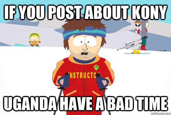 if you post about kony uganda have a bad time - Super Cool Ski Instructor