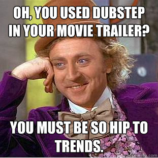 oh you used dubstep in your movie trailer you must be so h - Creepy Wonka