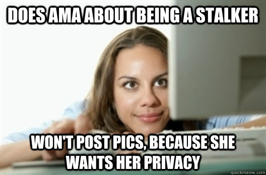 Does AMA about being a stalker won't post pics, because ...
